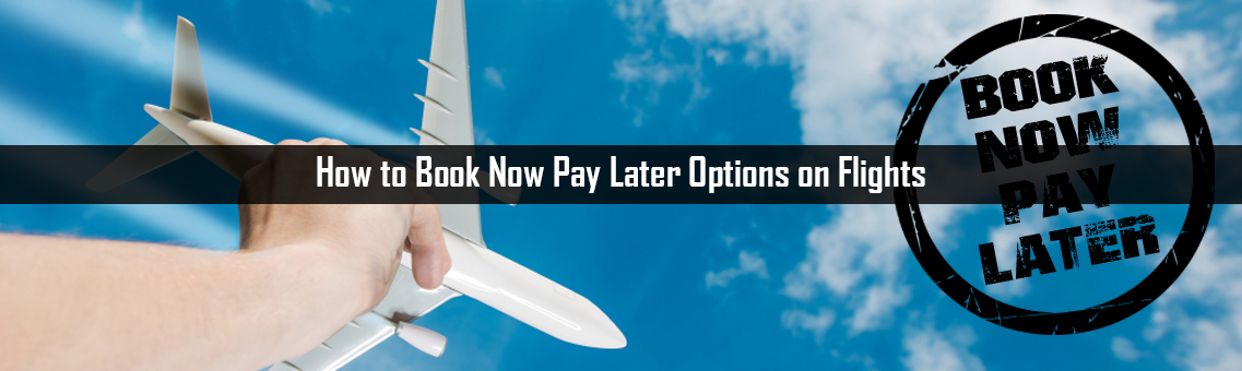 How to Book Now Pay Later Options on Flights
